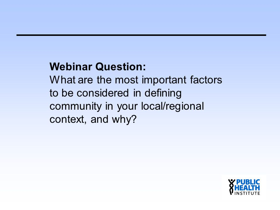 Webinar Question: What are the most important factors to be considered in defining community in your local/regional context, and why?