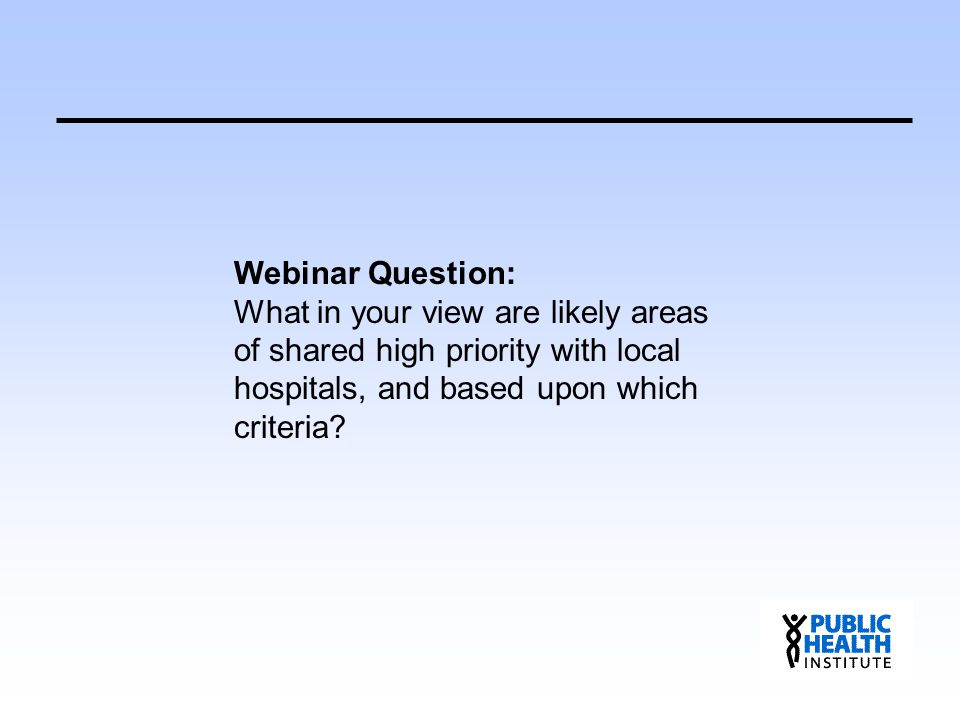 Webinar Question: What in your view are likely areas of shared high priority with local hospitals, and based upon which criteria?