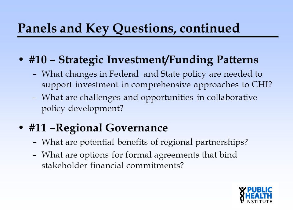 Panels and Key Questions, continued #10 – Strategic Investment/Funding Patterns –What changes in Federal and State policy are needed to support invest