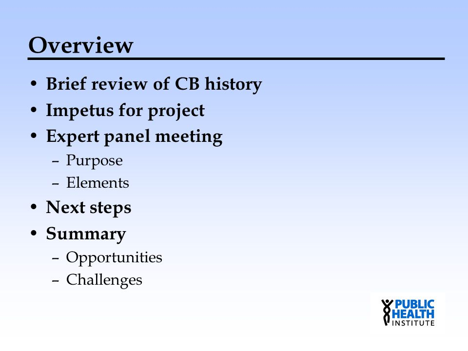 Overview Brief review of CB history Impetus for project Expert panel meeting –Purpose –Elements Next steps Summary –Opportunities –Challenges