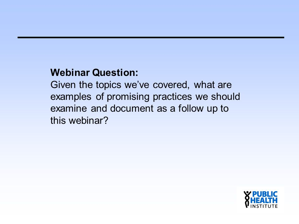 Webinar Question: Given the topics we've covered, what are examples of promising practices we should examine and document as a follow up to this webin