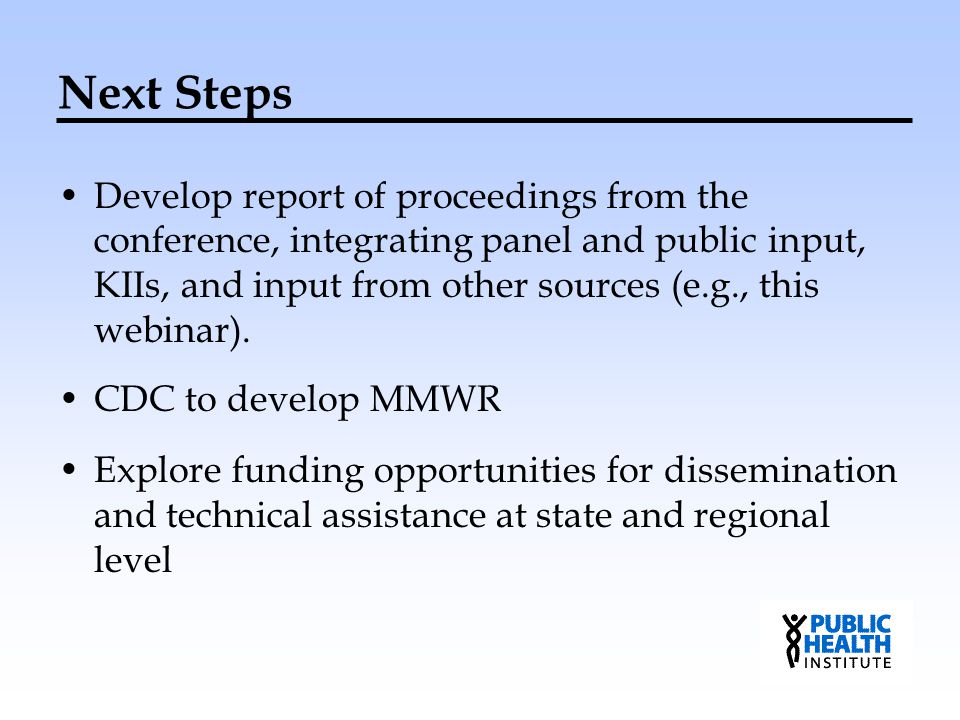 Next Steps Develop report of proceedings from the conference, integrating panel and public input, KIIs, and input from other sources (e.g., this webinar).
