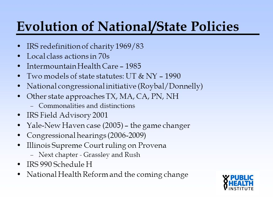 Evolution of National/State Policies IRS redefinition of charity 1969/83 Local class actions in 70s Intermountain Health Care – 1985 Two models of sta
