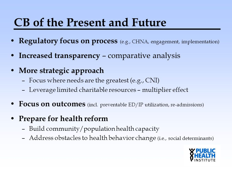 CB of the Present and Future Regulatory focus on process (e.g., CHNA, engagement, implementation) Increased transparency – comparative analysis More s