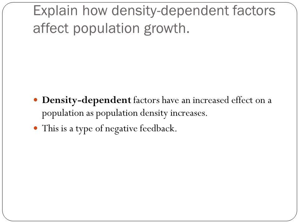 Explain how density-dependent factors affect population growth. Density-dependent factors have an increased effect on a population as population densi