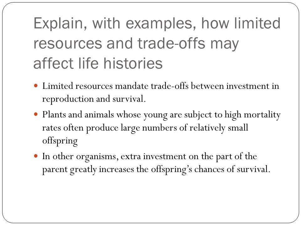 Explain, with examples, how limited resources and trade-offs may affect life histories Limited resources mandate trade-offs between investment in repr