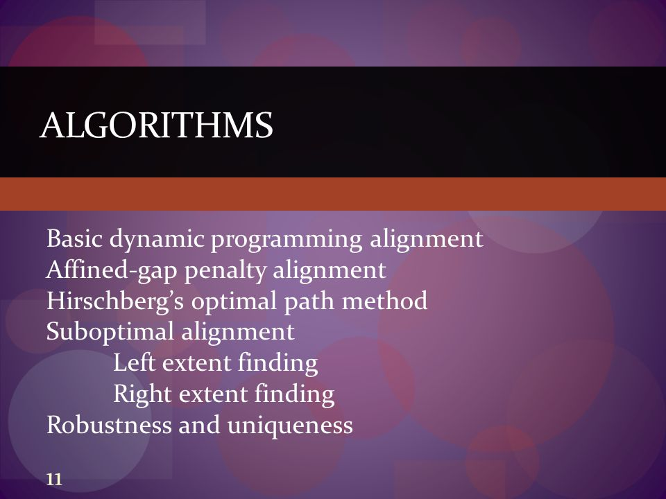 ALGORITHMS Basic dynamic programming alignment Affined-gap penalty alignment Hirschberg's optimal path method Suboptimal alignment Left extent finding Right extent finding Robustness and uniqueness 11