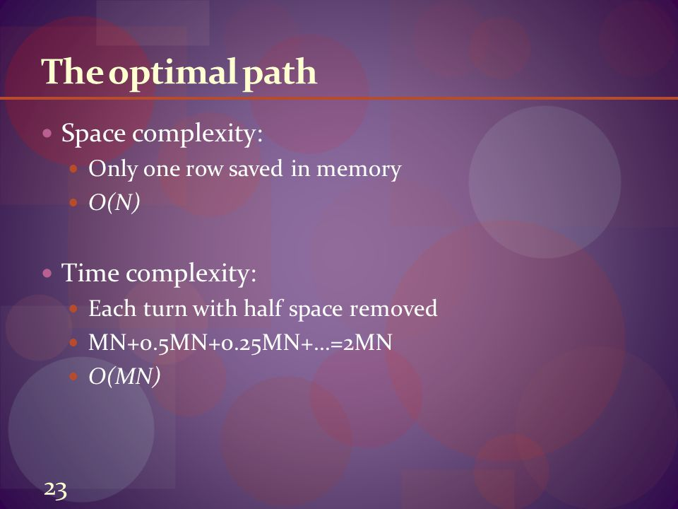 The optimal path Space complexity: Only one row saved in memory O(N) Time complexity: Each turn with half space removed MN+0.5MN+0.25MN+…=2MN O(MN) 23