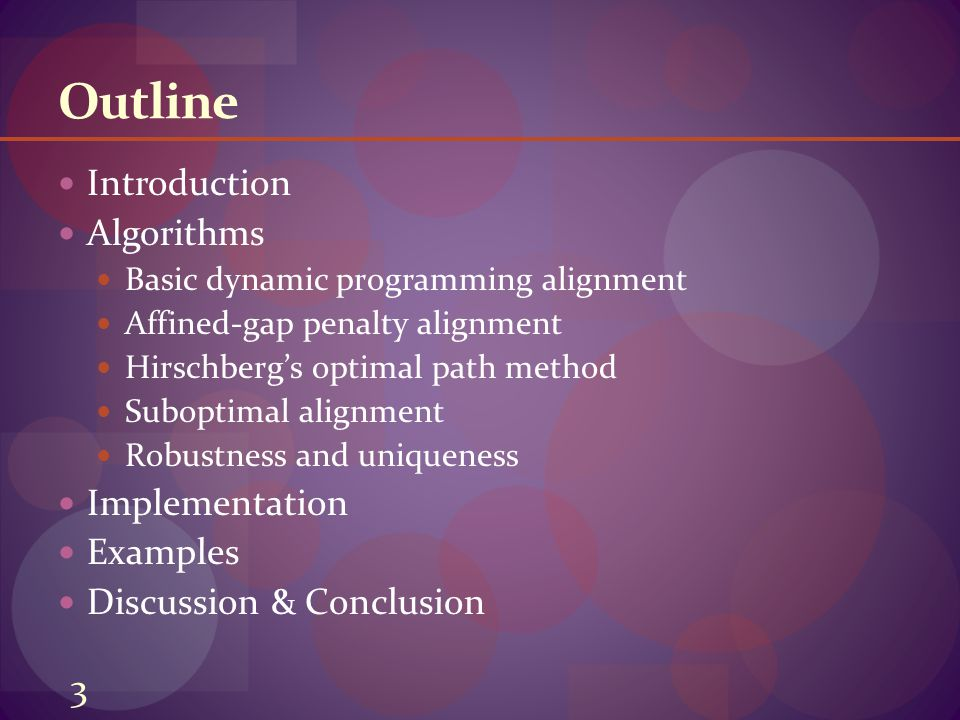 Outline Introduction Algorithms Basic dynamic programming alignment Affined-gap penalty alignment Hirschberg's optimal path method Suboptimal alignment Robustness and uniqueness Implementation Examples Discussion & Conclusion 3