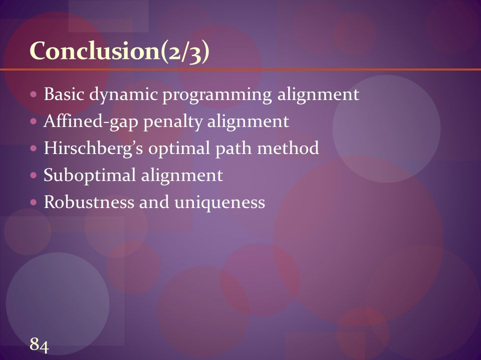 Conclusion(2/3) Basic dynamic programming alignment Affined-gap penalty alignment Hirschberg's optimal path method Suboptimal alignment Robustness and uniqueness 84