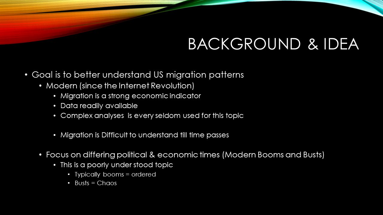 BACKGROUND & IDEA Goal is to better understand US migration patterns Modern (since the Internet Revolution) Migration is a strong economic indicator Data readily available Complex analyses is every seldom used for this topic Migration is Difficult to understand till time passes Focus on differing political & economic times (Modern Booms and Busts) This is a poorly under stood topic Typically booms = ordered Busts = Chaos