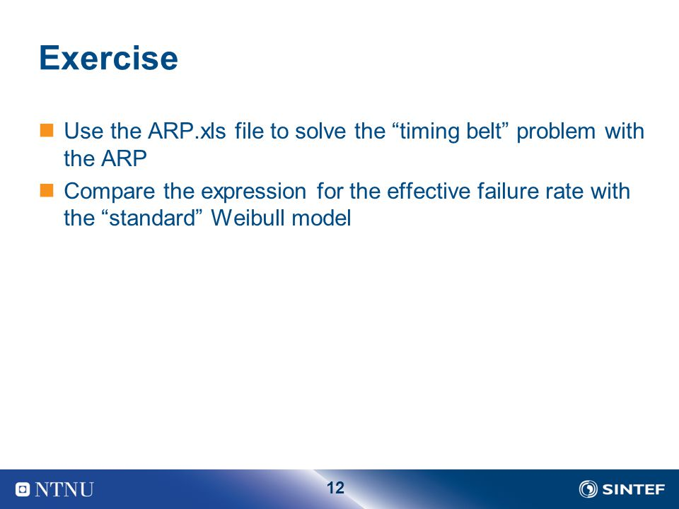 12 Exercise Use the ARP.xls file to solve the timing belt problem with the ARP Compare the expression for the effective failure rate with the standard Weibull model