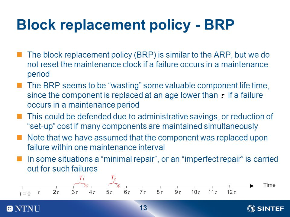 13 Block replacement policy - BRP The block replacement policy (BRP) is similar to the ARP, but we do not reset the maintenance clock if a failure occurs in a maintenance period The BRP seems to be wasting some valuable component life time, since the component is replaced at an age lower than  if a failure occurs in a maintenance period This could be defended due to administrative savings, or reduction of set-up cost if many components are maintained simultaneously Note that we have assumed that the component was replaced upon failure within one maintenance interval In some situations a minimal repair , or an imperfect repair is carried out for such failures