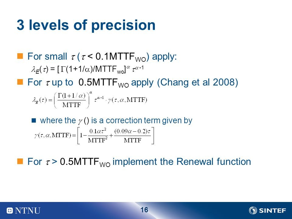 16 3 levels of precision For small  (  < 0.1MTTF WO ) apply: E (  ) = [  (1+1/  )/MTTF wo ]    -1 For  up to 0.5MTTF WO apply (Chang et al 2008) where the  () is a correction term given by For  > 0.5MTTF WO implement the Renewal function