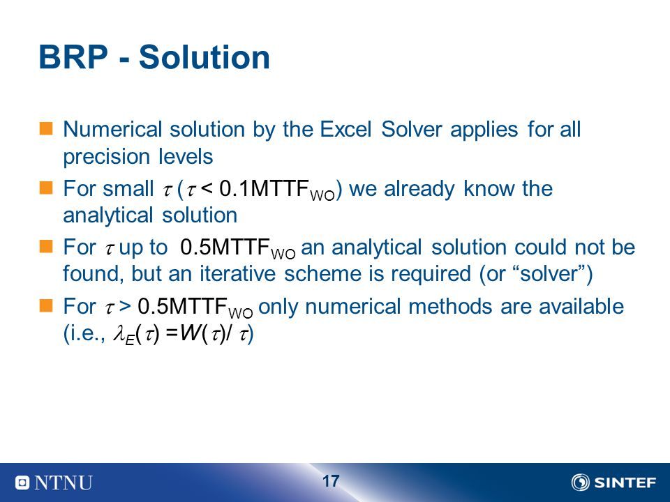 17 BRP - Solution Numerical solution by the Excel Solver applies for all precision levels For small  (  < 0.1MTTF WO ) we already know the analytical solution For  up to 0.5MTTF WO an analytical solution could not be found, but an iterative scheme is required (or solver ) For  > 0.5MTTF WO only numerical methods are available (i.e., E (  ) =W(  )/  )
