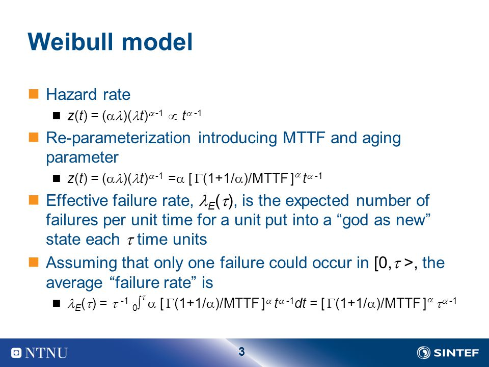 3 Weibull model Hazard rate z(t) = (  )( t)  -1   t  -1 Re-parameterization introducing MTTF and aging parameter z(t) = (  )( t)  -1  =  [  (1+1/  )/MTTF ]  t  -1 Effective failure rate, E (  ), is the expected number of failures per unit time for a unit put into a god as new state each  time units Assuming that only one failure could occur in [0,  >, the average failure rate is E (  ) =  -1 0    [  (1+1/  )/MTTF ]  t  -1 dt = [  (1+1/  )/MTTF ]    -1
