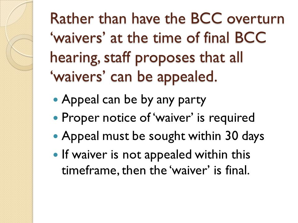 Rather than have the BCC overturn 'waivers' at the time of final BCC hearing, staff proposes that all 'waivers' can be appealed.