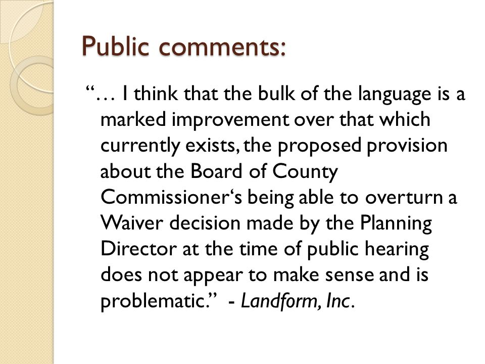 Public comments: … I think that the bulk of the language is a marked improvement over that which currently exists, the proposed provision about the Board of County Commissioner's being able to overturn a Waiver decision made by the Planning Director at the time of public hearing does not appear to make sense and is problematic. - Landform, Inc.