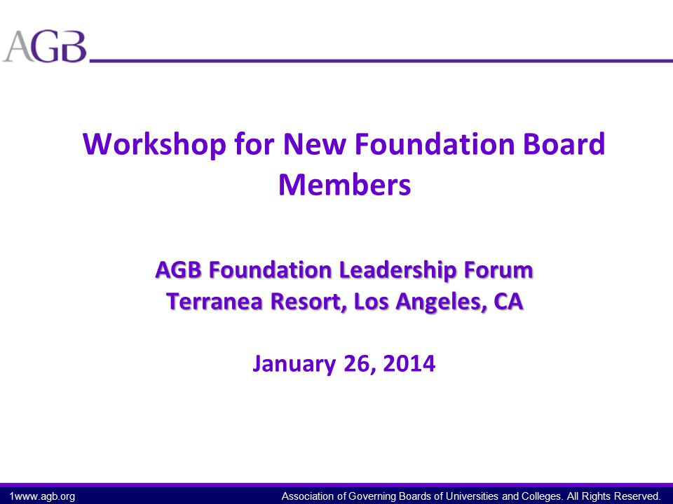 Association of Governing Boards of Universities and Colleges. All Rights Reserved. AGB Foundation Leadership Forum Terranea Resort, Los Angeles, CA Wo