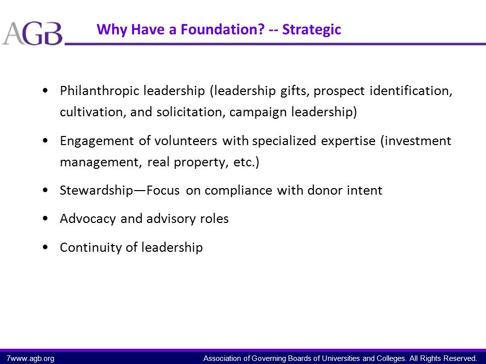 Association of Governing Boards of Universities and Colleges. All Rights Reserved. Why Have a Foundation? -- Strategic Philanthropic leadership (leade