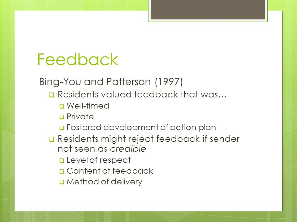 Feedback Bing-You and Patterson (1997)  Residents valued feedback that was…  Well-timed  Private  Fostered development of action plan  Residents might reject feedback if sender not seen as credible  Level of respect  Content of feedback  Method of delivery