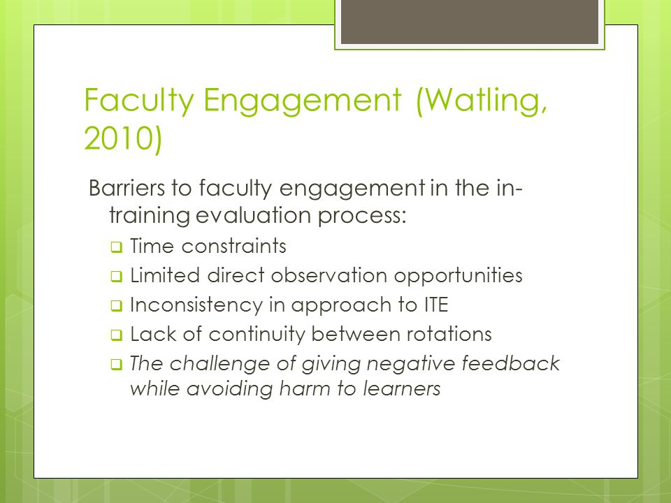 Faculty Engagement (Watling, 2010) Barriers to faculty engagement in the in- training evaluation process:  Time constraints  Limited direct observation opportunities  Inconsistency in approach to ITE  Lack of continuity between rotations  The challenge of giving negative feedback while avoiding harm to learners
