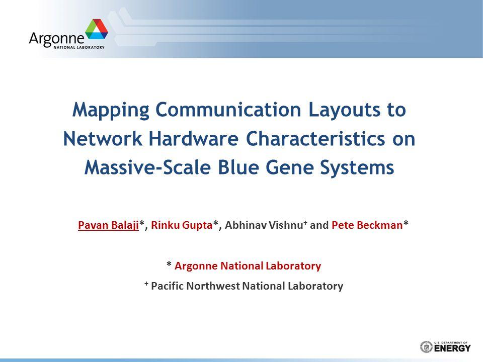 Mapping Communication Layouts to Network Hardware Characteristics on Massive-Scale Blue Gene Systems Pavan Balaji*, Rinku Gupta*, Abhinav Vishnu + and Pete Beckman* * Argonne National Laboratory + Pacific Northwest National Laboratory