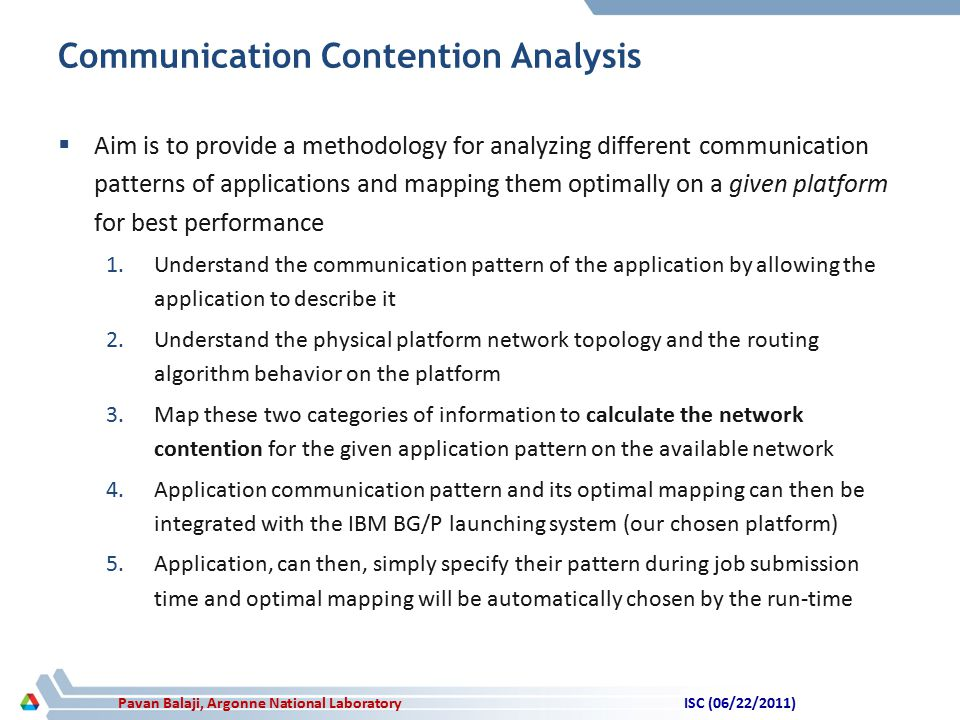Pavan Balaji, Argonne National Laboratory Communication Contention Analysis  Aim is to provide a methodology for analyzing different communication patterns of applications and mapping them optimally on a given platform for best performance 1.Understand the communication pattern of the application by allowing the application to describe it 2.Understand the physical platform network topology and the routing algorithm behavior on the platform 3.Map these two categories of information to calculate the network contention for the given application pattern on the available network 4.Application communication pattern and its optimal mapping can then be integrated with the IBM BG/P launching system (our chosen platform) 5.Application, can then, simply specify their pattern during job submission time and optimal mapping will be automatically chosen by the run-time ISC (06/22/2011)