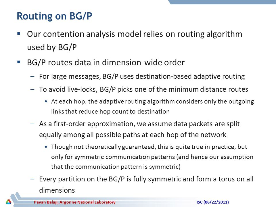 Pavan Balaji, Argonne National Laboratory Routing on BG/P  Our contention analysis model relies on routing algorithm used by BG/P  BG/P routes data in dimension-wide order –For large messages, BG/P uses destination-based adaptive routing –To avoid live-locks, BG/P picks one of the minimum distance routes At each hop, the adaptive routing algorithm considers only the outgoing links that reduce hop count to destination –As a first-order approximation, we assume data packets are split equally among all possible paths at each hop of the network Though not theoretically guaranteed, this is quite true in practice, but only for symmetric communication patterns (and hence our assumption that the communication pattern is symmetric) –Every partition on the BG/P is fully symmetric and form a torus on all dimensions ISC (06/22/2011)