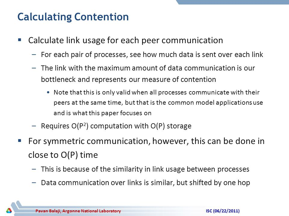 Pavan Balaji, Argonne National Laboratory Calculating Contention  Calculate link usage for each peer communication –For each pair of processes, see how much data is sent over each link –The link with the maximum amount of data communication is our bottleneck and represents our measure of contention Note that this is only valid when all processes communicate with their peers at the same time, but that is the common model applications use and is what this paper focuses on –Requires O(P 2 ) computation with O(P) storage  For symmetric communication, however, this can be done in close to O(P) time –This is because of the similarity in link usage between processes –Data communication over links is similar, but shifted by one hop ISC (06/22/2011)