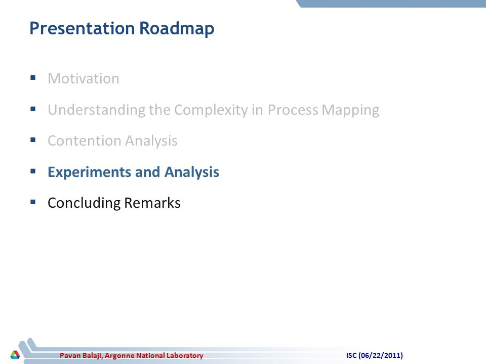 Pavan Balaji, Argonne National Laboratory Presentation Roadmap  Motivation  Understanding the Complexity in Process Mapping  Contention Analysis  Experiments and Analysis  Concluding Remarks ISC (06/22/2011)