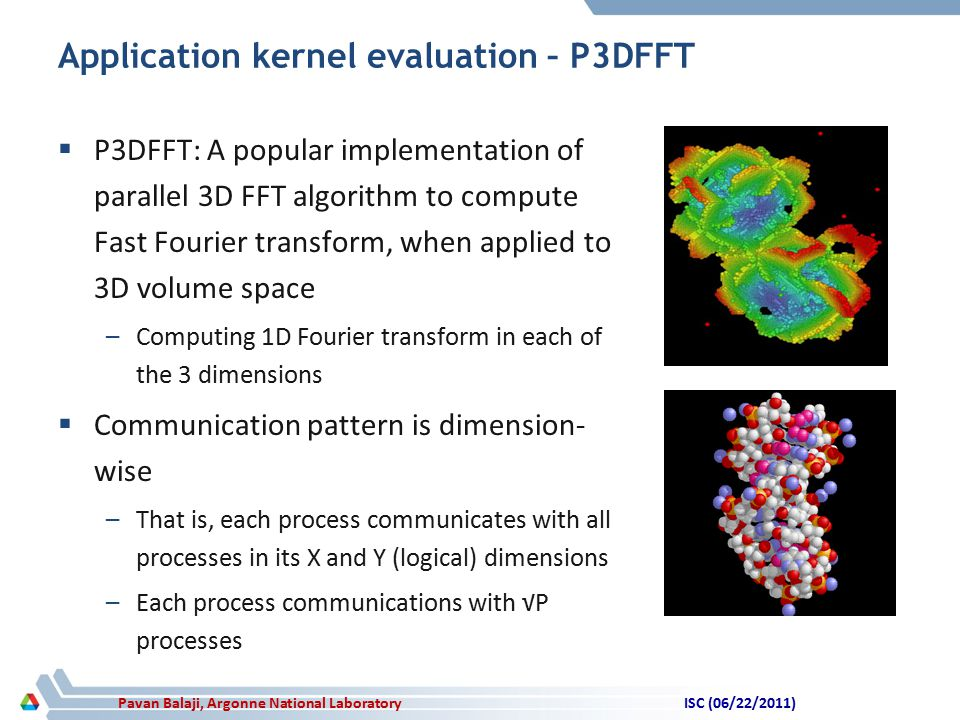 Pavan Balaji, Argonne National Laboratory Application kernel evaluation – P3DFFT  P3DFFT: A popular implementation of parallel 3D FFT algorithm to compute Fast Fourier transform, when applied to 3D volume space –Computing 1D Fourier transform in each of the 3 dimensions  Communication pattern is dimension- wise –That is, each process communicates with all processes in its X and Y (logical) dimensions –Each process communications with √P processes ISC (06/22/2011)