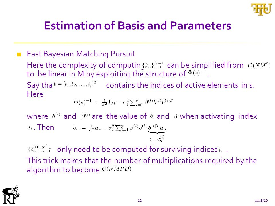 Estimation of Basis and Parameters 1211/5/10 ■ Fast Bayesian Matching Pursuit Here the complexity of computing can be simplified from to be linear in M by exploiting the structure of.
