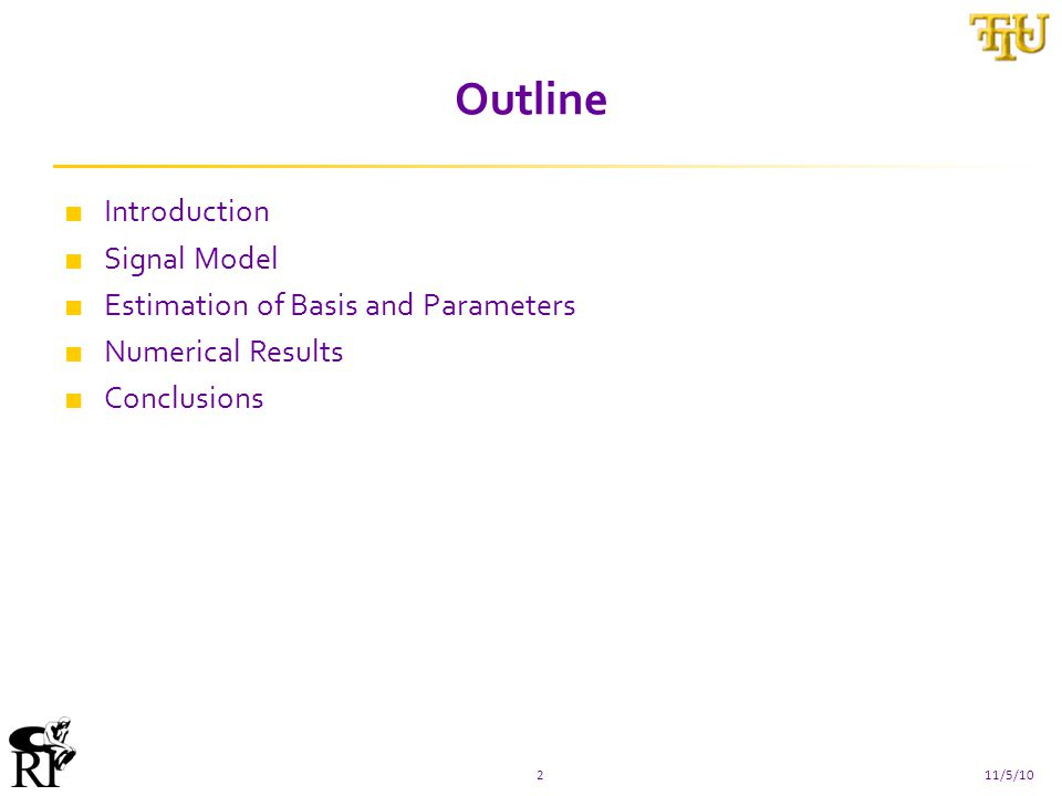 Outline ■ Introduction ■ Signal Model ■ Estimation of Basis and Parameters ■ Numerical Results ■ Conclusions 211/5/10