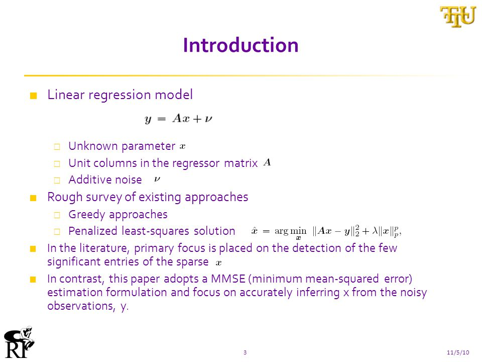 Introduction ■ Linear regression model □ Unknown parameter □ Unit columns in the regressor matrix □ Additive noise ■ Rough survey of existing approaches □ Greedy approaches □ Penalized least-squares solution ■ In the literature, primary focus is placed on the detection of the few significant entries of the sparse ■ In contrast, this paper adopts a MMSE (minimum mean-squared error) estimation formulation and focus on accurately inferring x from the noisy observations, y.