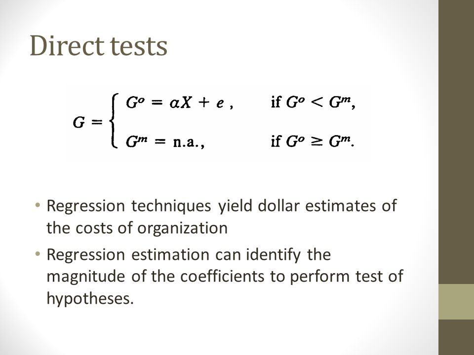 Direct tests Regression techniques yield dollar estimates of the costs of organization Regression estimation can identify the magnitude of the coefficients to perform test of hypotheses.