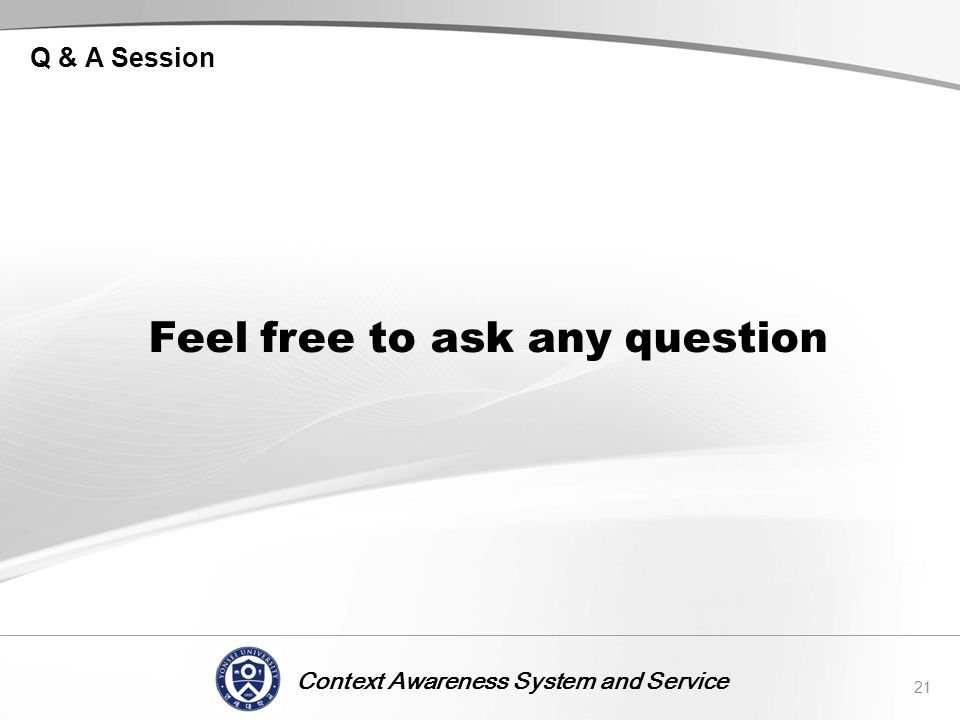 Context Awareness System and Service Q & A Session Feel free to ask any question 21