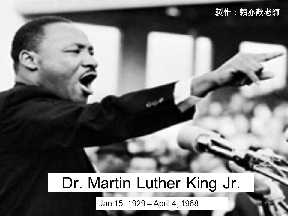 Dr. Martin Luther King Jr. Jan 15, 1929 – April 4, 1968 製作:賴亦歆老師