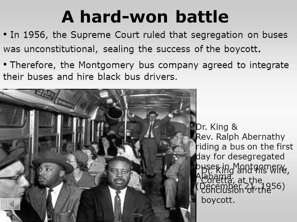 Therefore, the Montgomery bus company agreed to integrate their buses and hire black bus drivers. A hard-won battle In 1956, the Supreme Court ruled t
