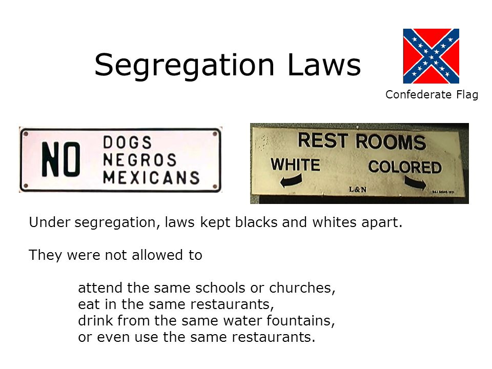 Segregation Laws Under segregation, laws kept blacks and whites apart. They were not allowed to attend the same schools or churches, eat in the same r