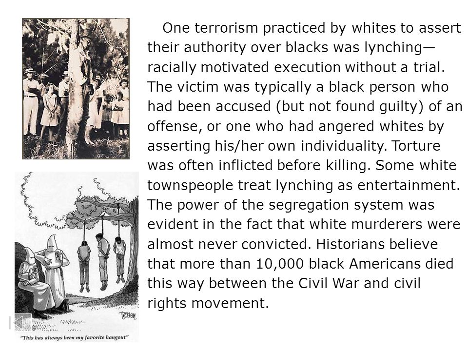 One terrorism practiced by whites to assert their authority over blacks was lynching— racially motivated execution without a trial. The victim was typ