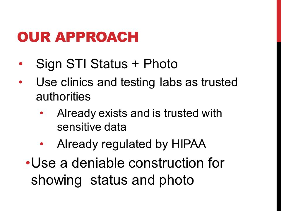 OUR APPROACH Sign STI Status + Photo Use clinics and testing labs as trusted authorities Already exists and is trusted with sensitive data Already regulated by HIPAA Use a deniable construction for showing status and photo