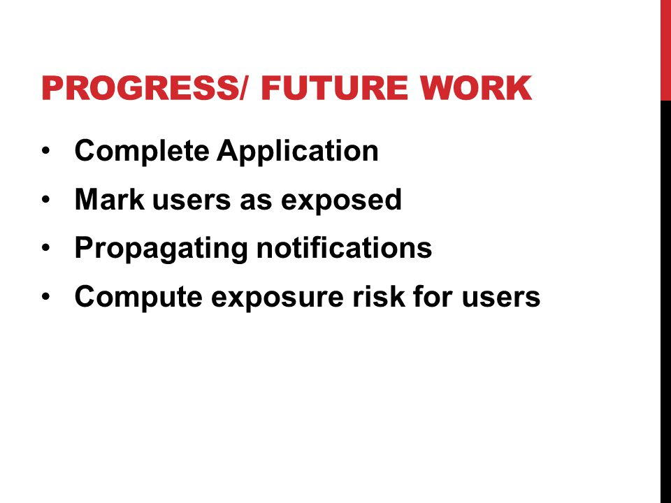 PROGRESS/ FUTURE WORK Complete Application Mark users as exposed Propagating notifications Compute exposure risk for users