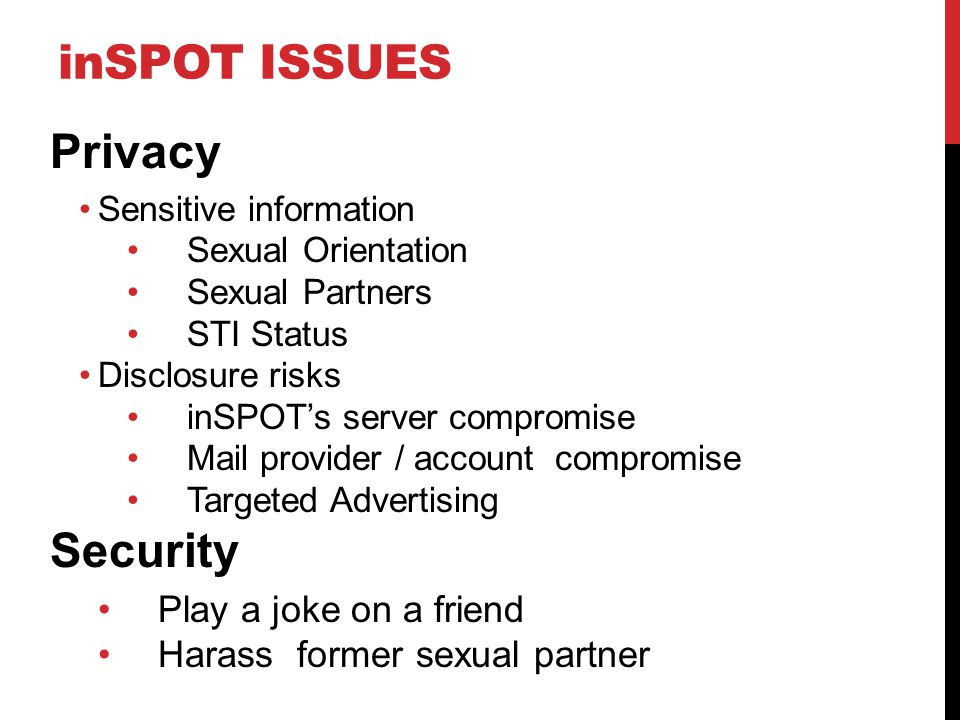 inSPOT ISSUES Privacy Sensitive information Sexual Orientation Sexual Partners STI Status Disclosure risks inSPOT's server compromise Mail provider / account compromise Targeted Advertising Security Play a joke on a friend Harass former sexual partner
