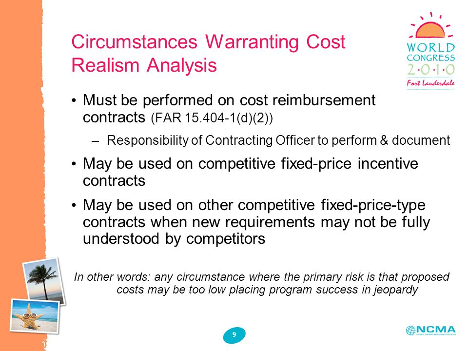 9 Circumstances Warranting Cost Realism Analysis Must be performed on cost reimbursement contracts (FAR 15.404-1(d)(2)) – Responsibility of Contracting Officer to perform & document May be used on competitive fixed-price incentive contracts May be used on other competitive fixed-price-type contracts when new requirements may not be fully understood by competitors In other words: any circumstance where the primary risk is that proposed costs may be too low placing program success in jeopardy