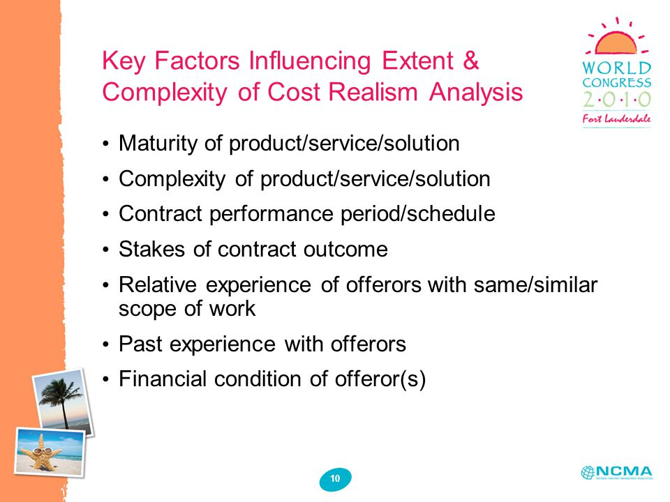 10 Key Factors Influencing Extent & Complexity of Cost Realism Analysis Maturity of product/service/solution Complexity of product/service/solution Co