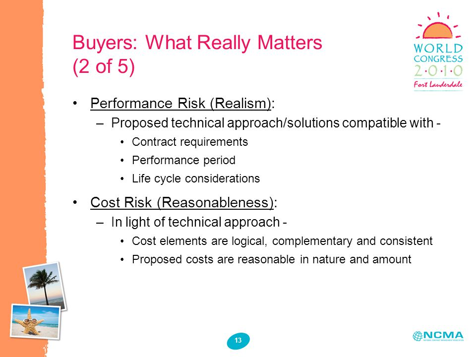 13 Buyers: What Really Matters (2 of 5) Performance Risk (Realism): –Proposed technical approach/solutions compatible with - Contract requirements Performance period Life cycle considerations Cost Risk (Reasonableness): –In light of technical approach - Cost elements are logical, complementary and consistent Proposed costs are reasonable in nature and amount