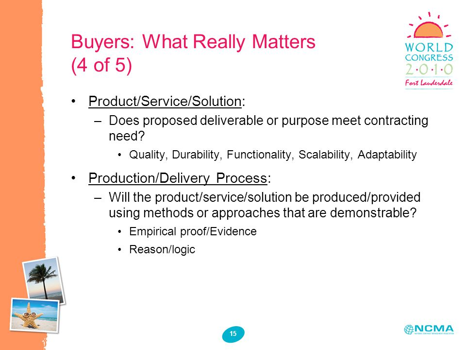 15 Buyers: What Really Matters (4 of 5) Product/Service/Solution: –Does proposed deliverable or purpose meet contracting need.
