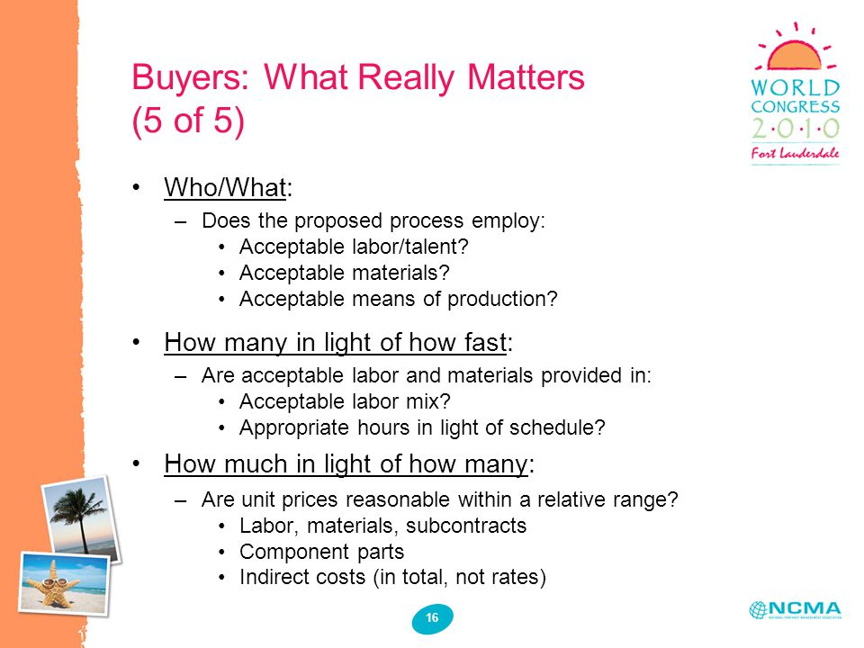 16 Buyers: What Really Matters (5 of 5) Who/What: –Does the proposed process employ: Acceptable labor/talent? Acceptable materials? Acceptable means o