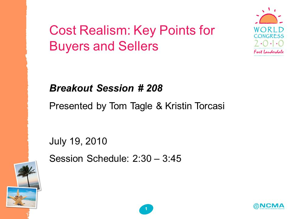 1 1 Cost Realism: Key Points for Buyers and Sellers Breakout Session # 208 Presented by Tom Tagle & Kristin Torcasi July 19, 2010 Session Schedule: 2: